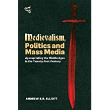Medievalism, Politics and Mass Media: Appropriating the Middle Ages in the Twenty-First Century
