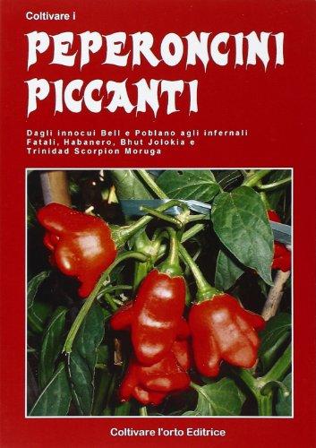 coltivare i peperoncini piccanti. dagli innoqui bell e poblano agli infernali fatali, habanero, bhut jolokia e trinidada scorpion moruga