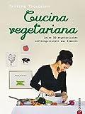 : Vegetarisch kochen: Cucina Vegetariana. Meine 80 vegetarischen Lieblingsrezepte aus Italien - Ein italienisches Kochbuch mit  frischen, vegetarischen Rezepten -  von Antipasti bis zur Nachspeise