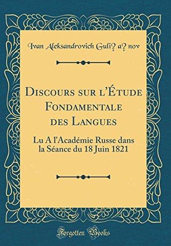 Discours Sur l'Étude Fondamentale Des Langues: Lu a l'Académie Russe Dans La Séance Du 18 Juin 1821 (Classic Reprint) par Ivan Aleksandrovich Guli︠a︡nov