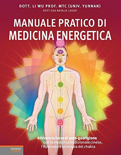 Manuale pratico di medicina energetica: Sfruttare i poteri di auto-guarigione della medicina tradizionale cinese, l'ayurveda e la terapia dei chakra