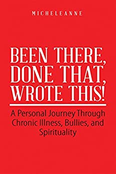 Been There, Done That, Wrote This!: A Personal Journey Through Chronic Illness, Bullies, and Spirituality (English Edition) de [Micheleanne]