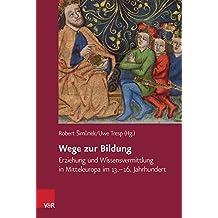Wege zur Bildung: Erziehung und Wissensvermittlung in Mitteleuropa im 13.-16. Jahrhundert (Veröffentlichungen des Collegium Carolinum)