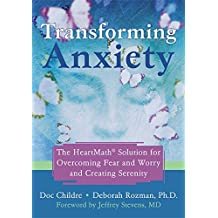 Transforming Anxiety: The HeartMath Solution for Overcoming Fear and Worry and Creating Serenity: The Heartmath Solution to Overcoming Fear and Worry and Creating Serenity