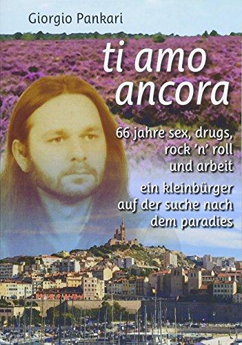 ti amo ancora: 66 jahre sex, drugs, rock 'n' roll und arbeit ein kleinbürger auf der suche nach dem paradies