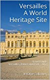 Versailles A World Heritage Site: Travel Guide Versailles, Palace and Park - 2017