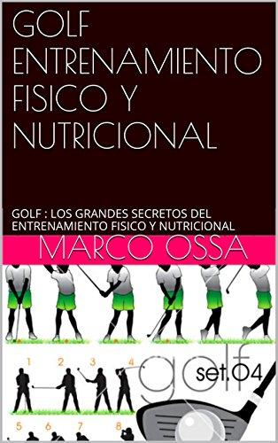 GOLF ENTRENAMIENTO FISICO Y NUTRICIONAL: GOLF : LOS GRANDES SECRETOS DEL ENTRENAMIENTO FISICO Y NUTRICIONAL por MARCO OSSA