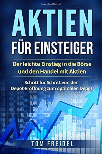 Aktien für Einsteiger: Der leichte Einstieg in die Börse und den Handel mit Aktien. Schritt für Schritt von der Depot-Eröffnung zum optimalen Depot.