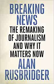 Image result for Breaking News: The Remaking of Journalism and Why it Matters by Alan Rusbridger