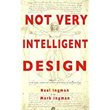Not Very Intelligent Design: On the origin, creation and evolution of the theory of intelligent design (English Edition)