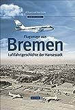 Flugzeuge aus Bremen: Luftfahrtgeschichte der Hansestadt (Sutton Luftfahrt)