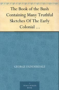 The Book of the Bush Containing Many Truthful Sketches Of The Early Colonial Life Of Squatters, Whalers, Convicts, Diggers, And Others Who Left Their Native Land And Never Returned (English Edition) von [Dunderdale, George]