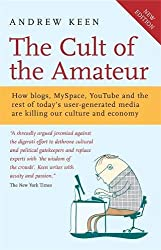 The Cult of the Amateur: How blogs, MySpace, YouTube and the rest of today's user-generated media are killing our culture and economy