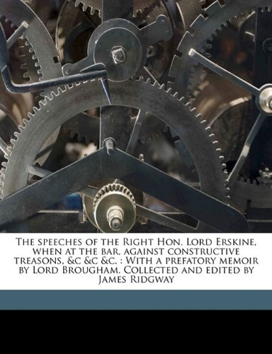 The speeches of the Right Hon. Lord Erskine, when at the bar, against constructive treasons, &c &c &c.: With a prefatory memoir by Lord Brougham. Collected and edited by James Ridgway