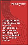 L'Alpha de la république ou le petit catéchisme des grands enfants, par un républicain de la vieille roche (French Edition)