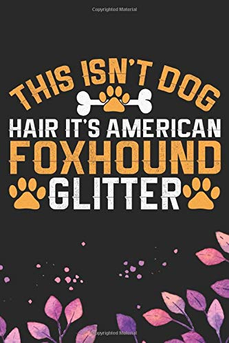 This Isn't Dog Hair It's American Foxhound Glitter: Cool American Foxhound Dog Journal Notebook – American Foxhound Puppy Lover Gifts – Funny American … Foxhound Owner Gifts. 6 x 9 in 120 pages