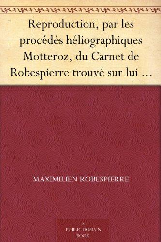 Couverture du livre Reproduction, par les procédés héliographiques Motteroz, du Carnet de Robespierre trouvé sur lui au moment de son arrestation