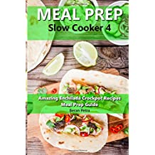 Meal Prep - Slow Cooker 4: Amazing Enchilada Crockpot Recipes - Meal Prep Guide