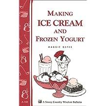 Making Ice Cream and Frozen Yogurt: Storey's Country Wisdom Bulletin A-142 (Storey Basics) (English Edition)