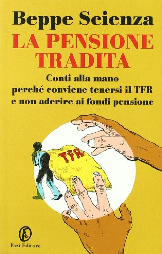 La pensione tradita. Conti alla mano, perch conviene tenersi il TFR e non aderire ai fondi pensione
