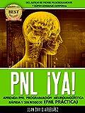 PNL YA  Aprenda Programación Neurolinguística Rápida y Sin Rodeos: PNL Práctica y Aplicada: Aprenda PNL y aplique PNL Programación Neurolinguística rápidamente