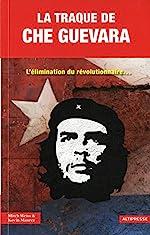 La Traque de Che Guevara. L'élimination du révolutionnaire... de Mitch Weiss