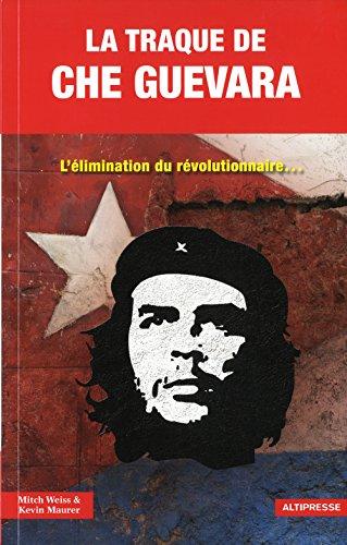 La Traque de Che Guevara. L'élimination du révolutionnaire...