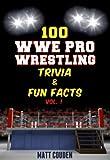 100 WWE Pro Wrestling Trivia & Fun Facts (Vol. 1)