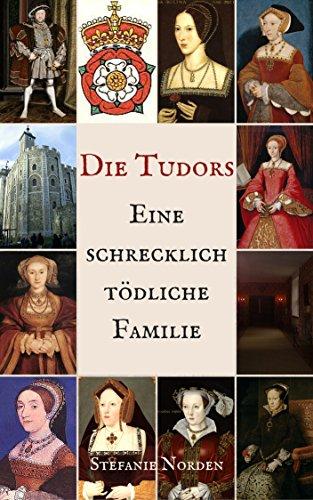 Die Tudors: Eine schrecklich tödliche Familie von [Norden, Stefanie]