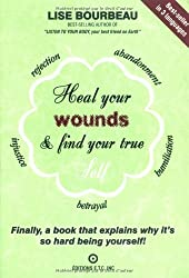 Heal Your Wounds and Find Your True Self: Finally A Book That Explains Why It's So Hard Being Yourself by Lise Bourbeau (2002-01-15)