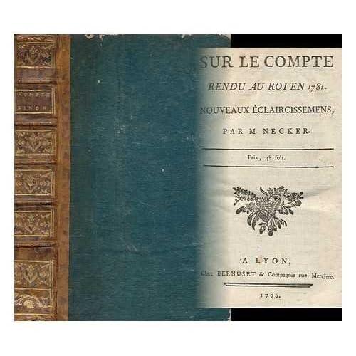 Sur Le Compte Rendu Au Roi En 1781 : Nouveaux Eclaircissemens / Par M. Necker