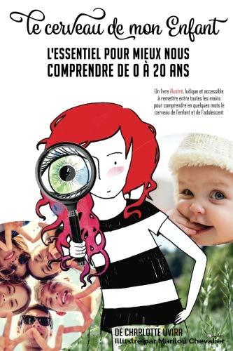 Le Cerveau de mon enfant: L'essentiel pour mieux nous comprendre de 0 à 20 ans: Un livre illustré, ludique et accessible  à remettre entre toutes les ... le cerveau de l'enfant et de l'adolescent par Charlotte Uvira