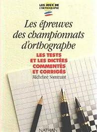 Les épreuves des championnats d'orthographe les tests et les dictées commentés et corrigés par Micheline Sommant