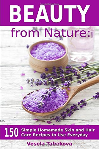 Beauty from Nature: 150 Simple Homemade Skin and Hair Care Recipes to Use Everyday: Organic Beauty on a Budget (Herbal and Natural Remedies for Healhty Skin Care)