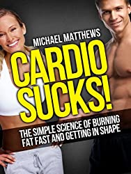 CARDIO SUCKS! The Simple Science of Burning Fat Fast and Getting In Shape (The Build Muscle, Get Lean, and Stay Healthy Series Book 4)