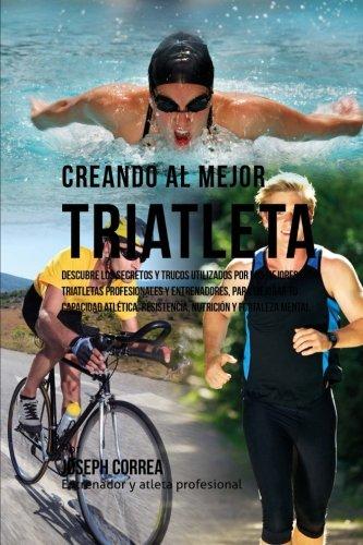 Creando al Mejor Triatleta: Descubre los secretos y trucos utilizados por los mejores triatletas profesionales y entrenadores, para mejorar tu resistencia, nutricion y fortaleza Mental