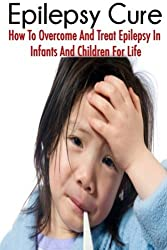 The Epilepsy Cure: How To Overcome and Treat Epilepsy In Infants and Children by Jessica Adams (2014-07-28)