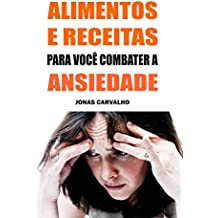 Alimentos E Receitas Para Você Combater A Ansiedade (Portuguese Edition)