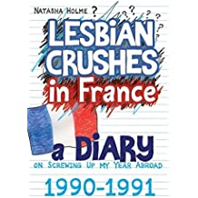 Lesbian Crushes in France: A Diary on Screwing Up my Year Abroad by Natasha Holme (2015-03-16)