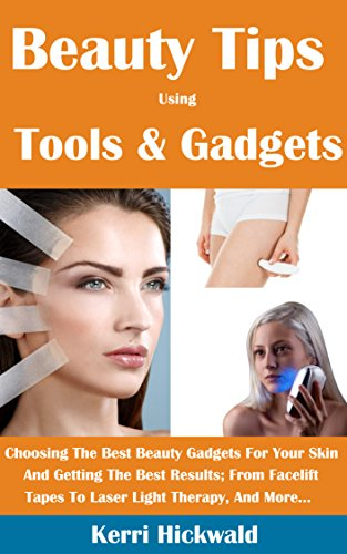 Beauty Tips Using Tools And Gadgets: Choosing The Best Beauty Gadgets For Your Skin And Getting The Best Results From Facelift Tapes To Laser Light Therapy And More (English Edition)