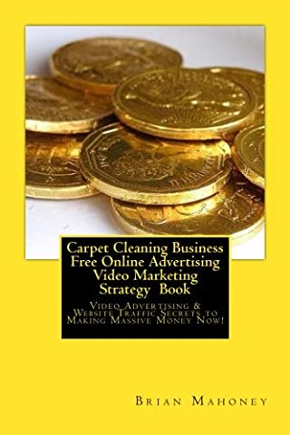 Carpet Cleaning Business Free Online Advertising Video Marketing Strategy Book: Video Advertising & Website Traffic Secrets to Making Massive Money Now!
