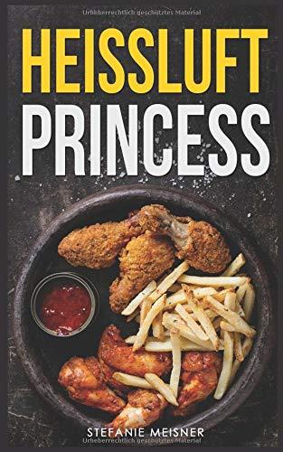 Heissluft Princess: Die ultimativen Rezepte für die Heissluftfritteuse