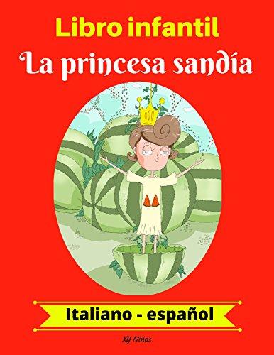 Libro infantil:  La princesa sandía (Italiano-Español) (Italiano-Español Libro infantil bilingüe nº 1) por XY Niños