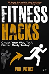 Fitness Hacks: Cheat Your Way to a Better Body Today!: 50 Simple Shortcuts, Tips and Tricks to Lose weight, Build Muscle and Get Fit Fast!
