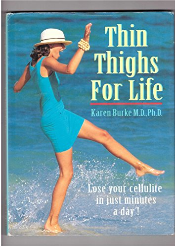 Thin Thighs For Life: Lose your cellulite in just minutes a day! by Karen Burke M.D. Ph.D (18-Jun-1905) Hardcover
