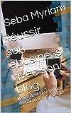 Réussir son ebusiness avec son blog: Faire de votre site web l'outil de votre réussite (French Edition)