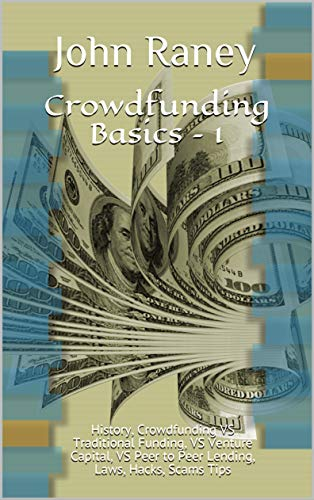 Crowdfunding Basics – 1: History, Crowdfunding VS Traditional Funding, VS Venture Capital, VS Peer to Peer Lending, Laws, Hacks, Scams Tips (Crowdfunding Guide) book cover