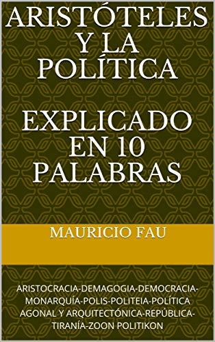ARISTÓTELES Y LA POLÍTICA EXPLICADO EN 10 PALABRAS: ARISTOCRACIA-DEMAGOGIA-DEMOCRACIA-MONARQUÍA-POLIS-POLITEIA-POLÍTICA AGONAL Y ARQUITECTÓNICA-REPÚBLICA-TIRANÍA-ZOON POLITIKON