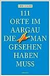 111 Orte im Aargau, die man gesehen h...