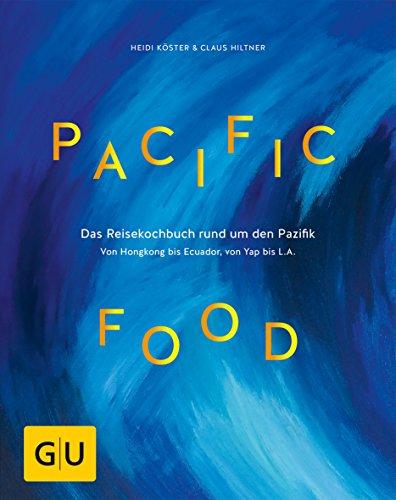 Pacific Food: Das Reisekochbuch rund um den Pazifik - von Hongkong bis Ecuador, von Yap bis L.A. (GU Themenkochbuch)